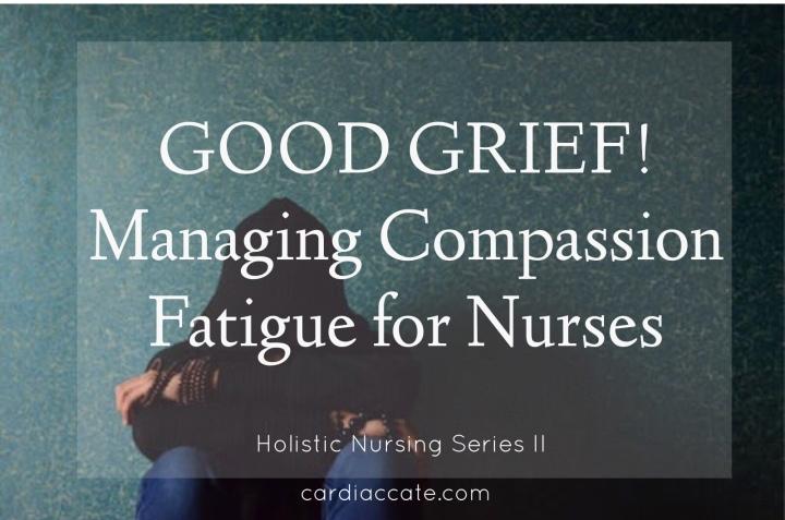 GOOD GRIEF! Managing Compassion fatigue forNurses