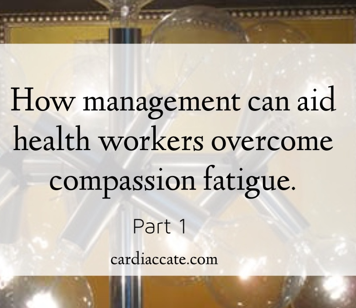 How management can aid health workers to overcome compassion fatigue. part 1